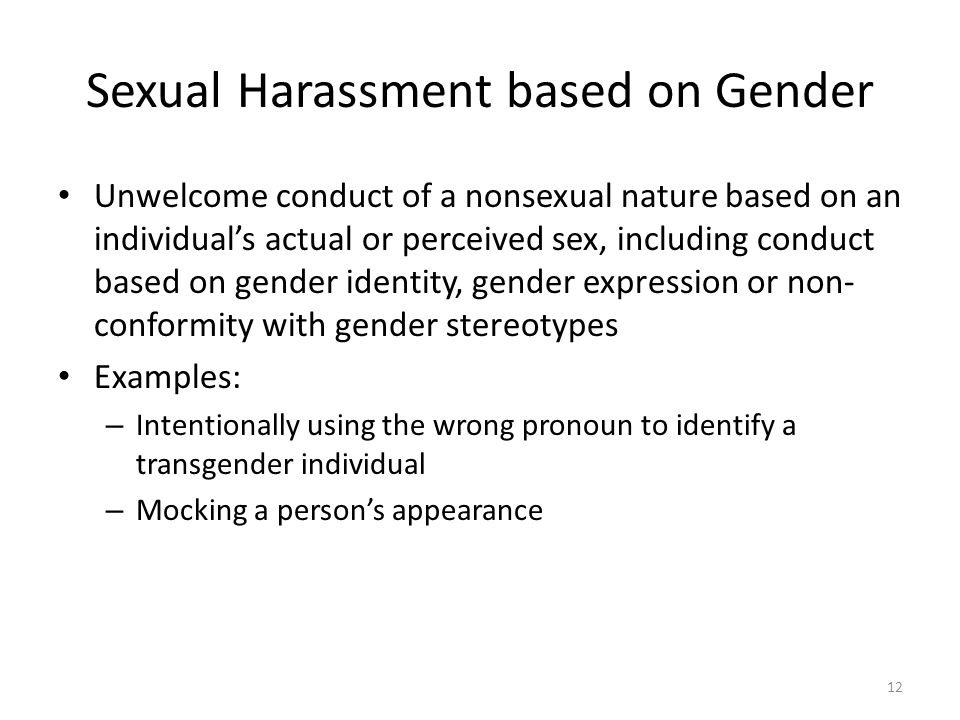 Sexual Harassment based on Gender Unwelcome conduct of a nonsexual nature based on an individual's actual or perceived sex, including conduct based on gender identity, gender expression or non- conformity with gender stereotypes Examples: – Intentionally using the wrong pronoun to identify a transgender individual – Mocking a person's appearance 12