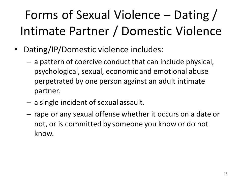Forms of Sexual Violence – Dating / Intimate Partner / Domestic Violence Dating/IP/Domestic violence includes: – a pattern of coercive conduct that can include physical, psychological, sexual, economic and emotional abuse perpetrated by one person against an adult intimate partner.