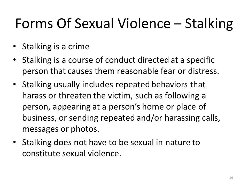 Forms Of Sexual Violence – Stalking Stalking is a crime Stalking is a course of conduct directed at a specific person that causes them reasonable fear or distress.