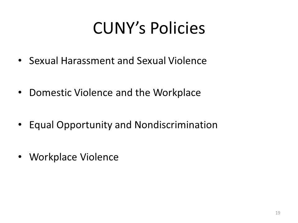 CUNY's Policies Sexual Harassment and Sexual Violence Domestic Violence and the Workplace Equal Opportunity and Nondiscrimination Workplace Violence 19