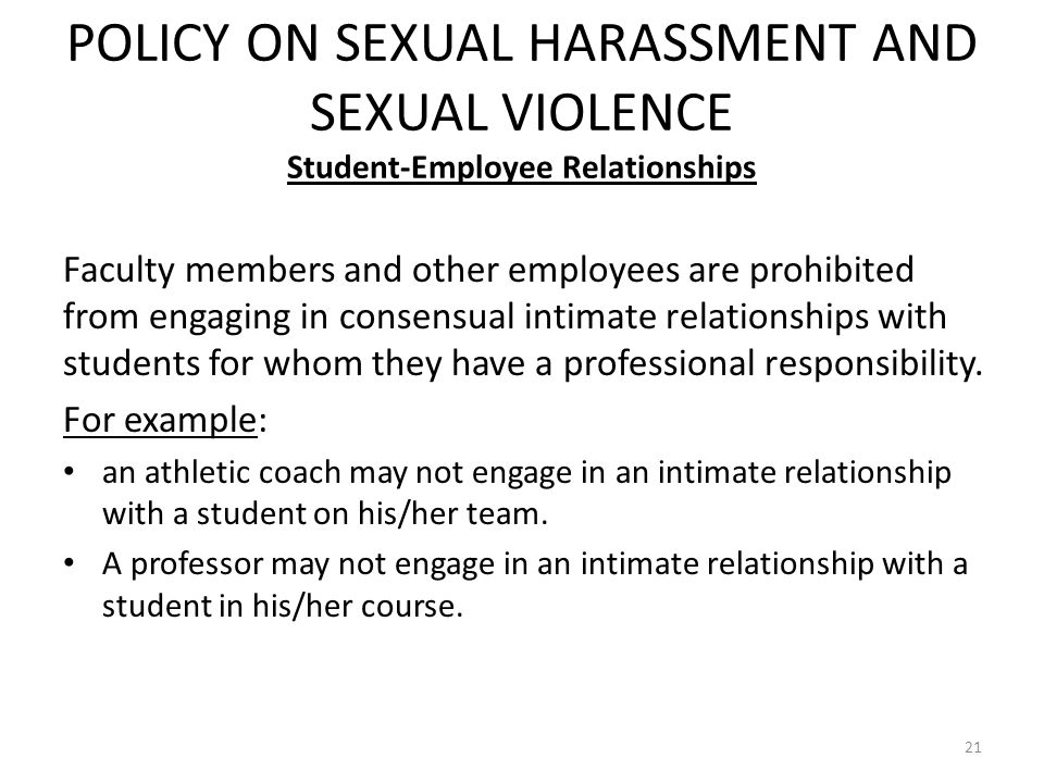 POLICY ON SEXUAL HARASSMENT AND SEXUAL VIOLENCE Student-Employee Relationships 21 Faculty members and other employees are prohibited from engaging in consensual intimate relationships with students for whom they have a professional responsibility.