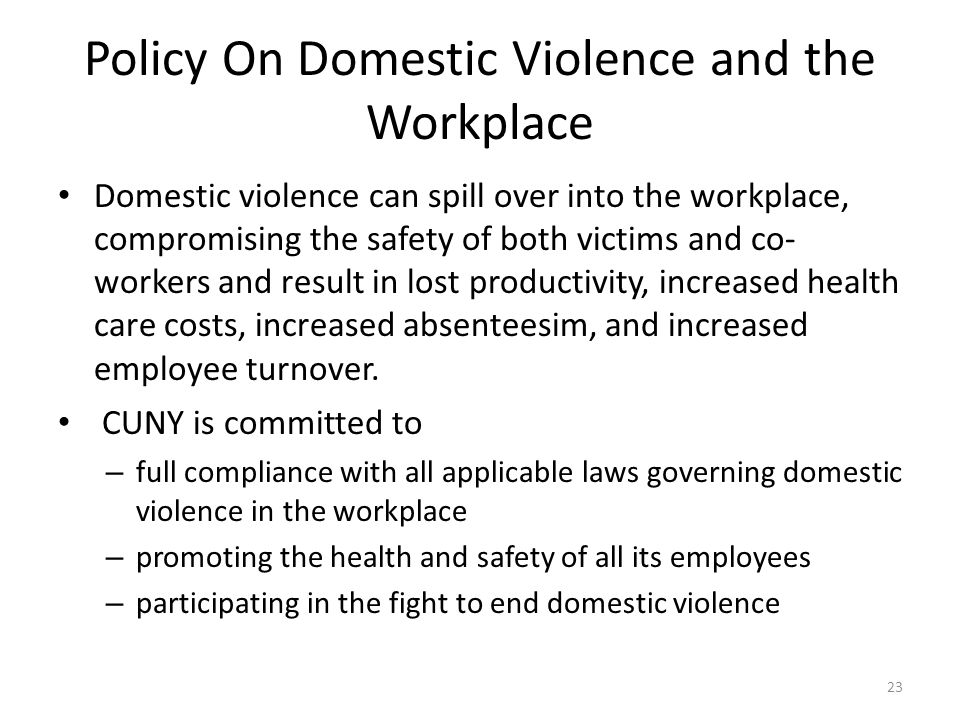 Policy On Domestic Violence and the Workplace Domestic violence can spill over into the workplace, compromising the safety of both victims and co- workers and result in lost productivity, increased health care costs, increased absenteesim, and increased employee turnover.