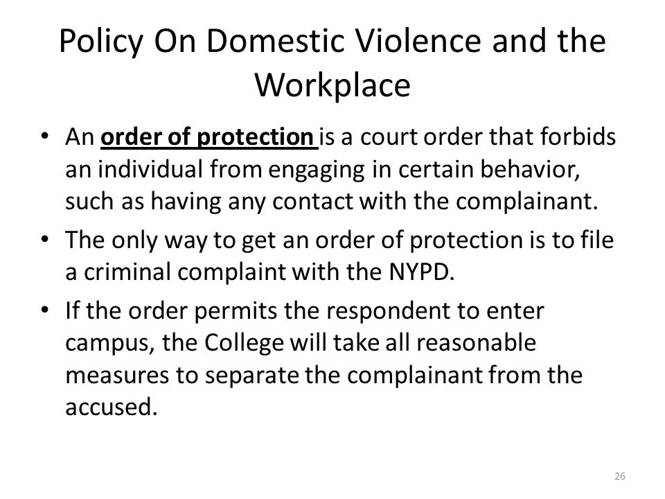 Policy On Domestic Violence and the Workplace An order of protection is a court order that forbids an individual from engaging in certain behavior, such as having any contact with the complainant.