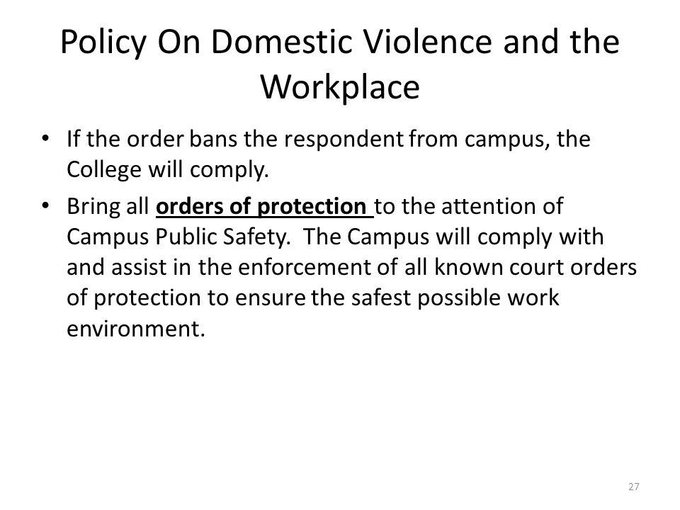 Policy On Domestic Violence and the Workplace If the order bans the respondent from campus, the College will comply. Bring all orders of protection to