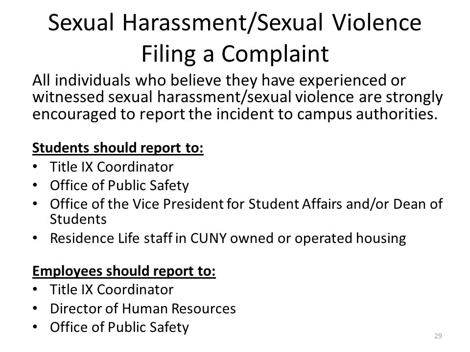 Sexual Harassment/Sexual Violence Filing a Complaint All individuals who believe they have experienced or witnessed sexual harassment/sexual violence are strongly encouraged to report the incident to campus authorities.