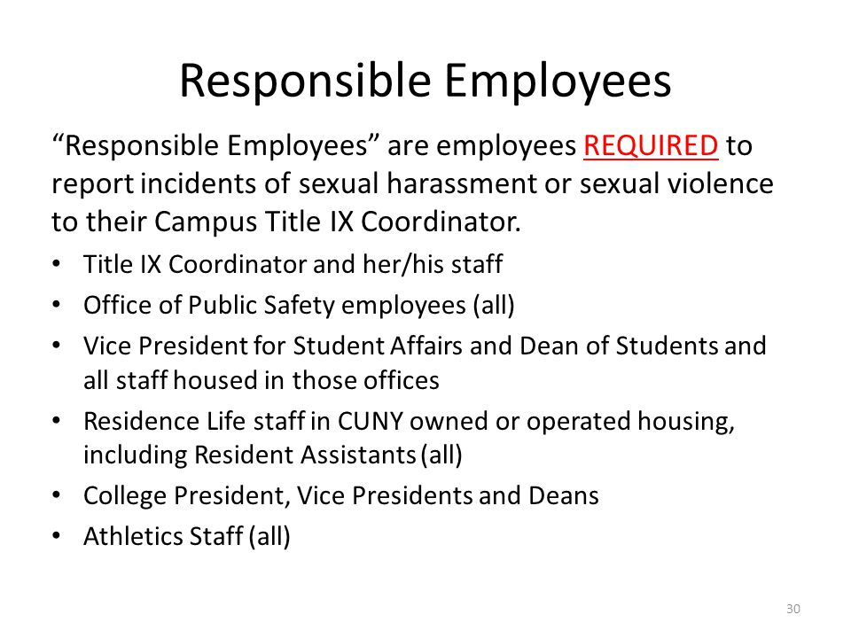 Responsible Employees Responsible Employees are employees REQUIRED to report incidents of sexual harassment or sexual violence to their Campus Title IX Coordinator.