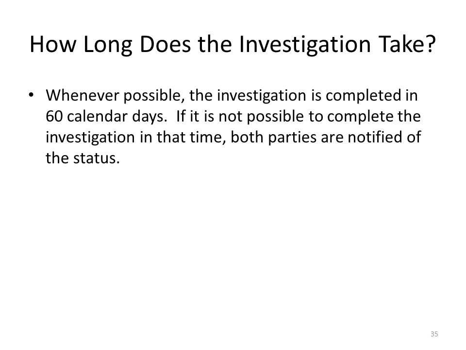 How Long Does the Investigation Take? Whenever possible, the investigation is completed in 60 calendar days. If it is not possible to complete the inv