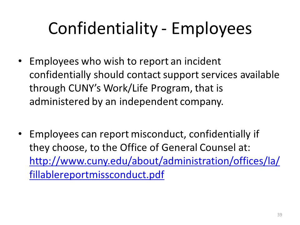 Confidentiality - Employees Employees who wish to report an incident confidentially should contact support services available through CUNY's Work/Life Program, that is administered by an independent company.