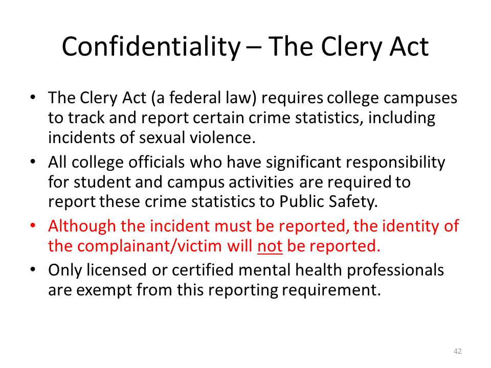 Confidentiality – The Clery Act The Clery Act (a federal law) requires college campuses to track and report certain crime statistics, including incide