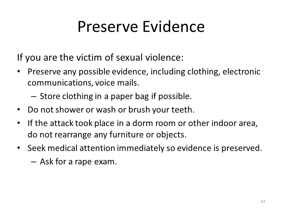 Preserve Evidence If you are the victim of sexual violence: Preserve any possible evidence, including clothing, electronic communications, voice mails.
