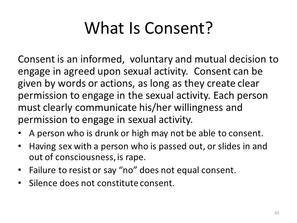 What Is Consent? Consent is an informed, voluntary and mutual decision to engage in agreed upon sexual activity. Consent can be given by words or acti