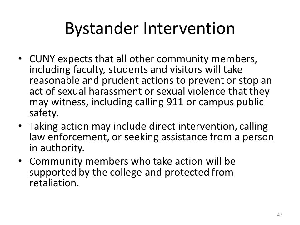 Bystander Intervention CUNY expects that all other community members, including faculty, students and visitors will take reasonable and prudent actions to prevent or stop an act of sexual harassment or sexual violence that they may witness, including calling 911 or campus public safety.