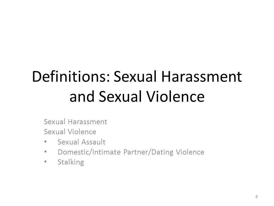 Definitions: Sexual Harassment and Sexual Violence Sexual Harassment Sexual Violence Sexual Assault Domestic/Intimate Partner/Dating Violence Stalking 8