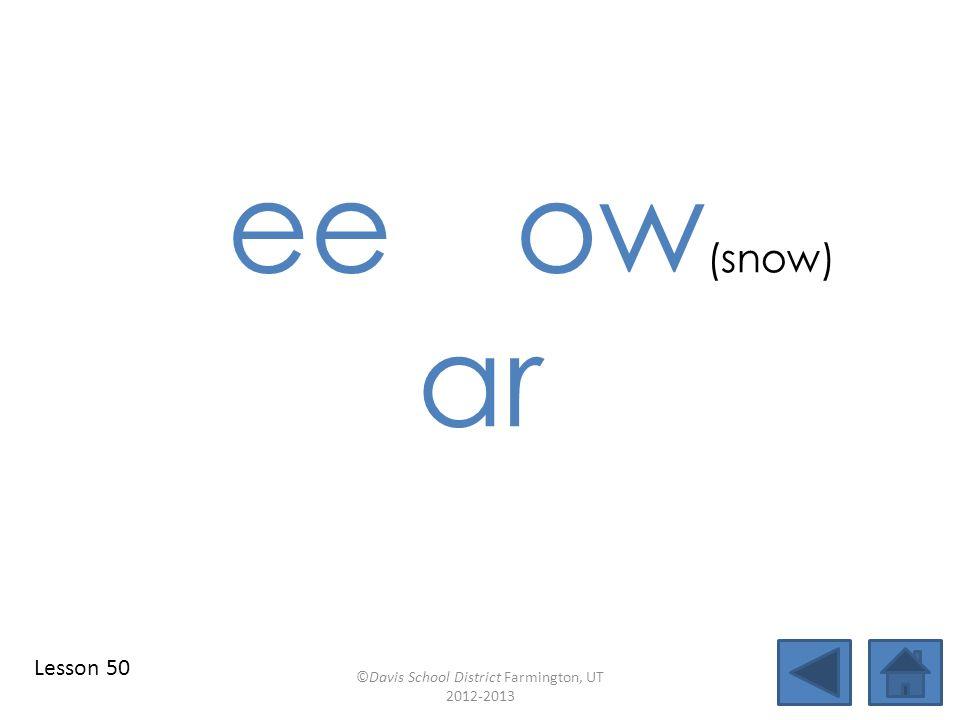 ee ow (snow) ar ©Davis School District Farmington, UT 2012-2013 Lesson 50