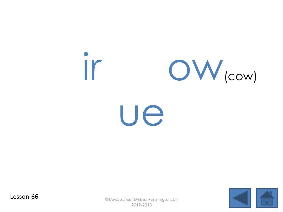 ir ow (cow) ue ©Davis School District Farmington, UT 2012-2013 Lesson 66