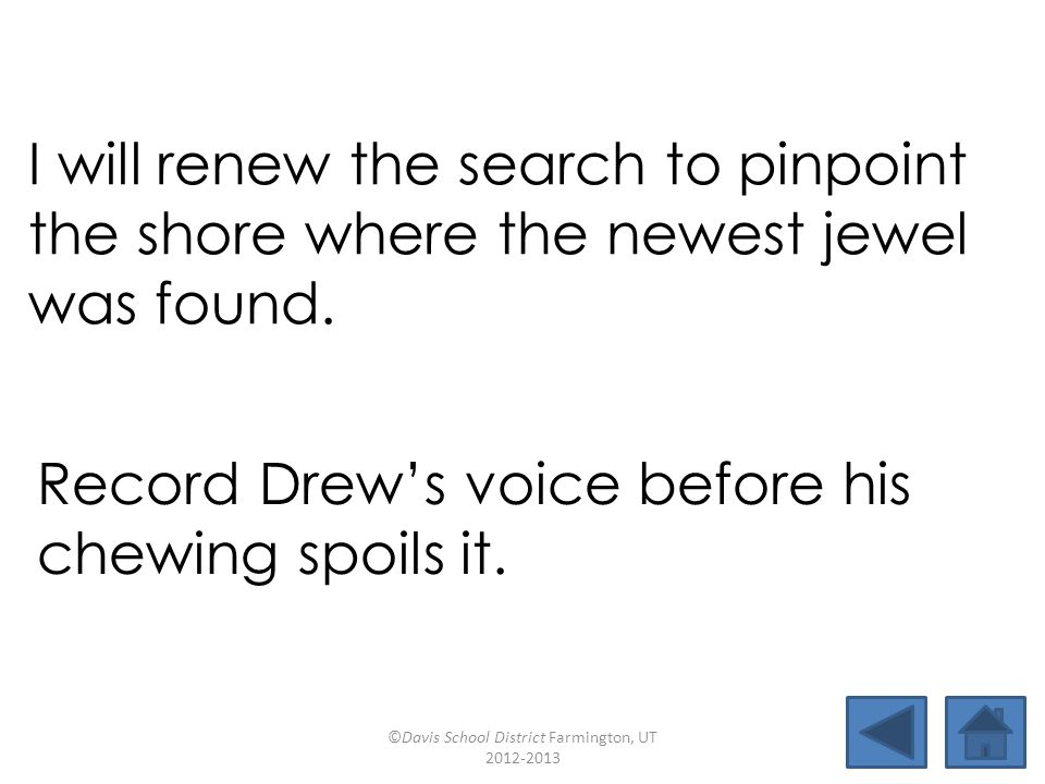 I will renew the search to pinpoint the shore where the newest jewel was found. Record Drew's voice before his chewing spoils it. ©Davis School Distri