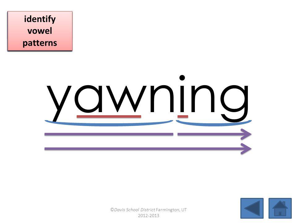 yawning blend together identify vowel patterns blend individual syllables identify vowel patterns blend individual syllables identify vowel patterns ©Davis School District Farmington, UT 2012-2013