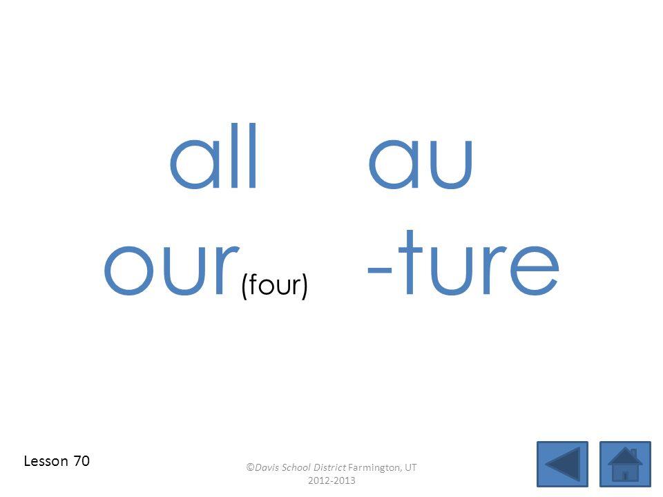 allau our (four) -ture ©Davis School District Farmington, UT 2012-2013 Lesson 70