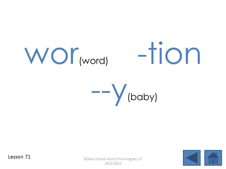 wor (word) -tion --y (baby) ©Davis School District Farmington, UT 2012-2013 Lesson 71