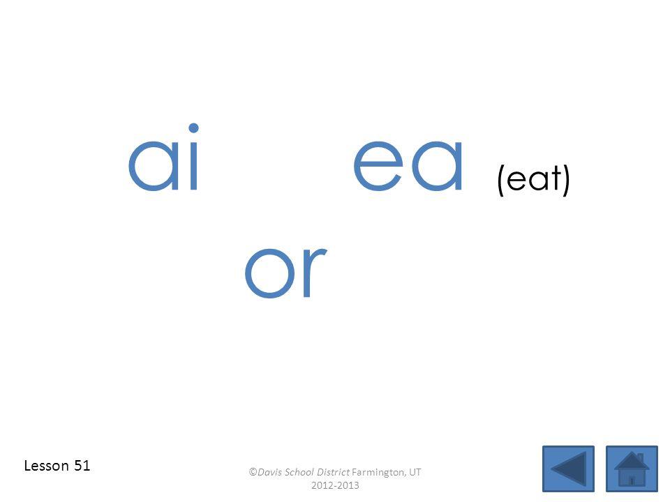 ai ea (eat) or ©Davis School District Farmington, UT 2012-2013 Lesson 51