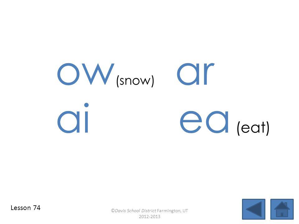 ow (snow) ar ai ea (eat) ©Davis School District Farmington, UT 2012-2013 Lesson 74