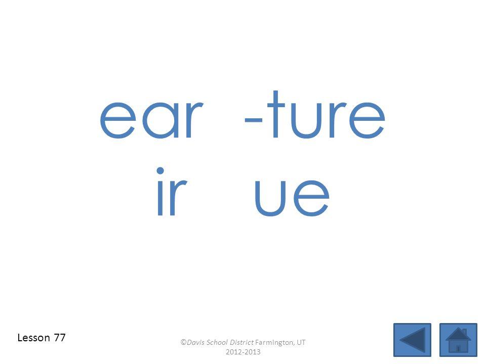ear-ture irue ©Davis School District Farmington, UT 2012-2013 Lesson 77