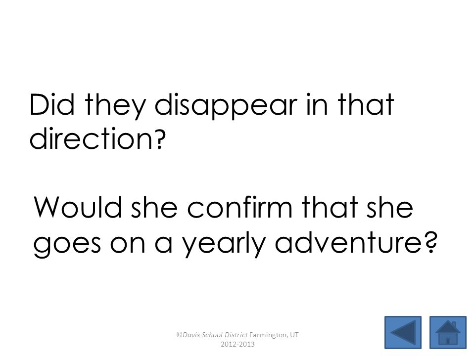 Did they disappear in that direction ? Would she confirm that she goes on a yearly adventure? ©Davis School District Farmington, UT 2012-2013
