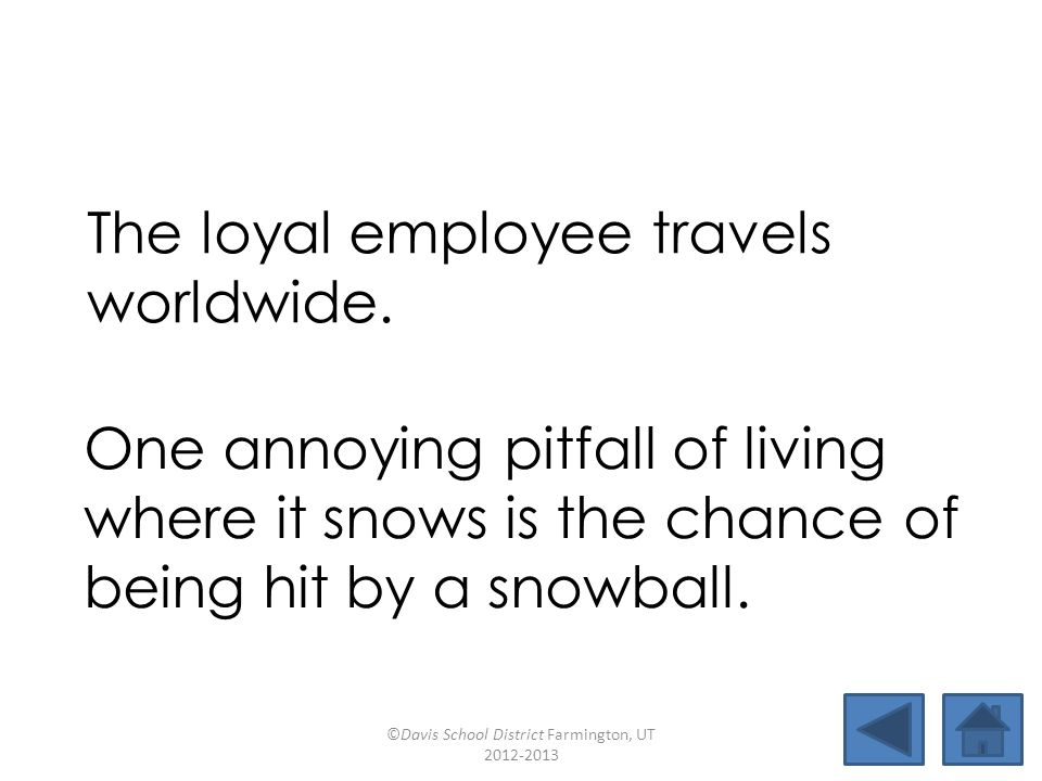 The loyal employee travels worldwide. One annoying pitfall of living where it snows is the chance of being hit by a snowball. ©Davis School District F