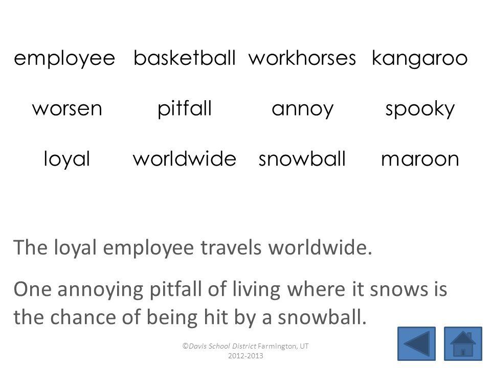 employee basketballworkhorseskangaroo worsenpitfallannoyspooky loyalworldwidesnowballmaroon The loyal employee travels worldwide.