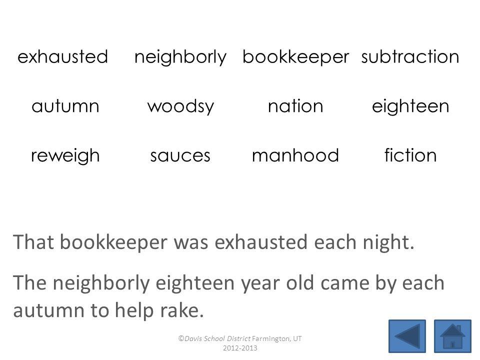 exhausted neighborlybookkeepersubtraction autumnwoodsynationeighteen reweighsaucesmanhoodfiction That bookkeeper was exhausted each night.