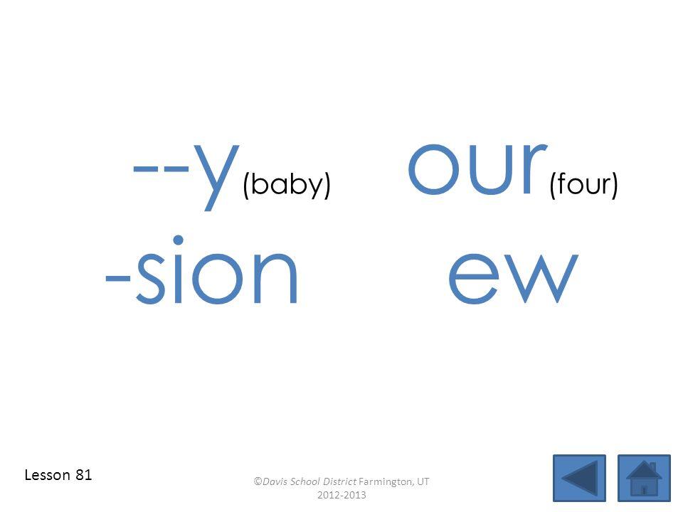 --y (baby) our (four) -sion ew ©Davis School District Farmington, UT 2012-2013 Lesson 81