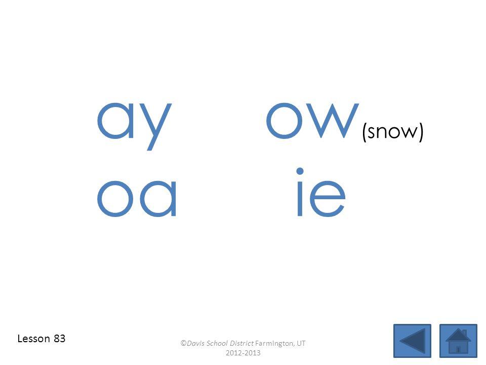 ay ow (snow) oa ie ©Davis School District Farmington, UT 2012-2013 Lesson 83