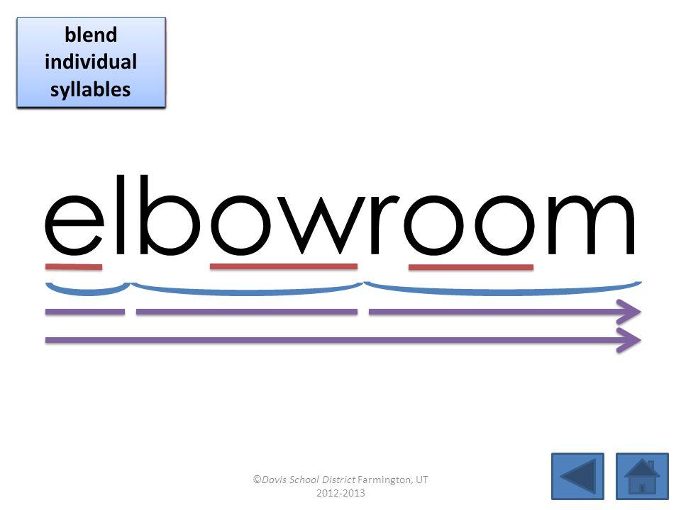 elbowroom blend together identify vowel patterns blend individual syllables identify vowel patterns blend individual syllables identify vowel patterns blend individual syllables ©Davis School District Farmington, UT 2012-2013