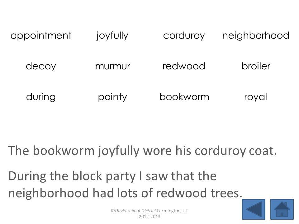 appointmentjoyfullycorduroyneighborhood decoymurmurredwoodbroiler duringpointybookwormroyal The bookworm joyfully wore his corduroy coat.