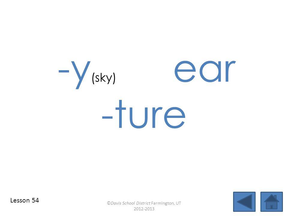 -y (sky) ear -ture ©Davis School District Farmington, UT 2012-2013 Lesson 54