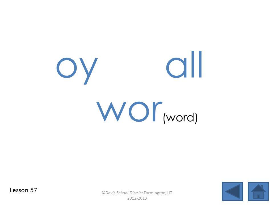 oy all wor (word) ©Davis School District Farmington, UT 2012-2013 Lesson 57