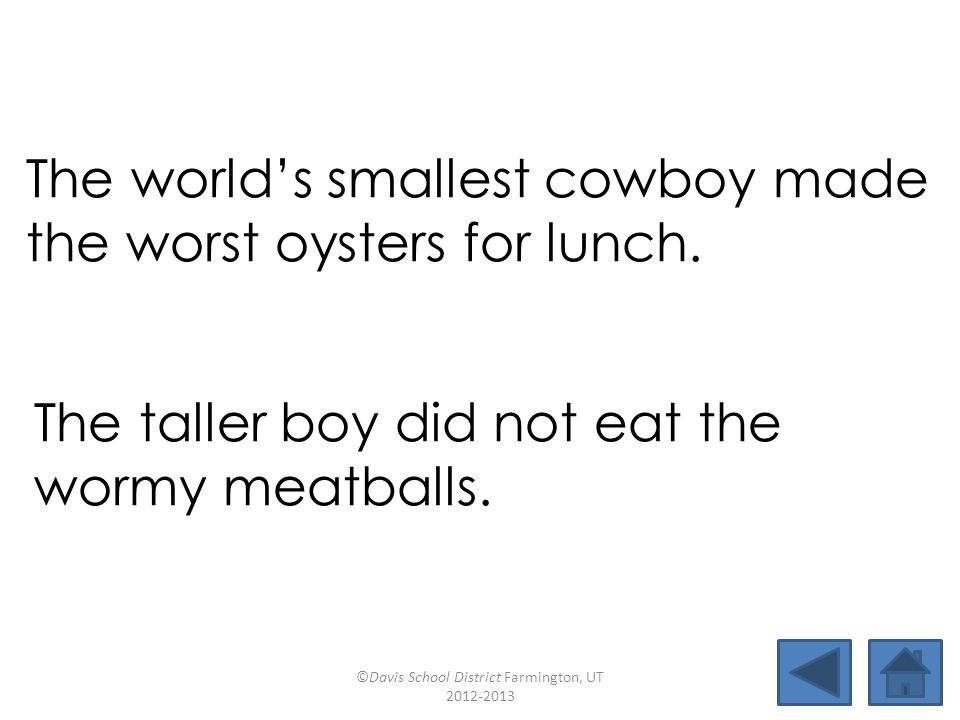 The world's smallest cowboy made the worst oysters for lunch. The taller boy did not eat the wormy meatballs. ©Davis School District Farmington, UT 20