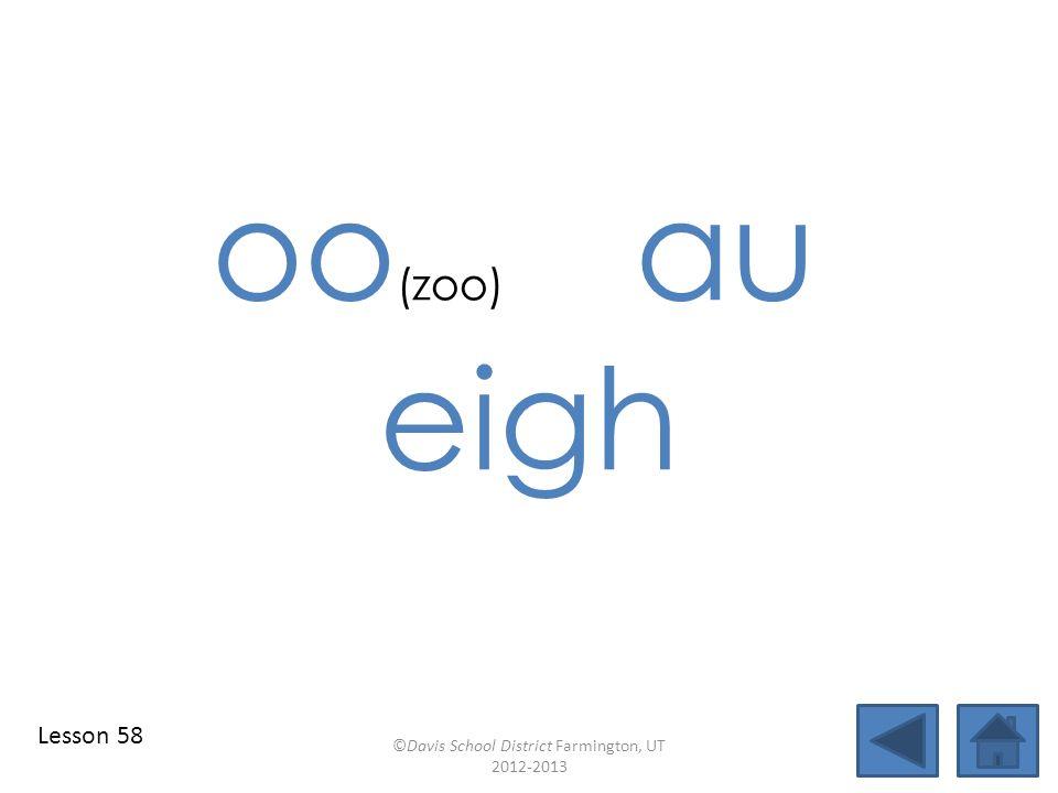 oo (zoo) au eigh ©Davis School District Farmington, UT 2012-2013 Lesson 58
