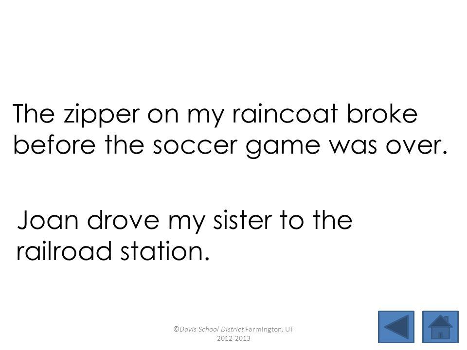 mistake deservecarloadlifeboat sistershipmatebroadcastsunrise observecockroachmidtermexplode The zipper on my raincoat broke before the soccer game was over.