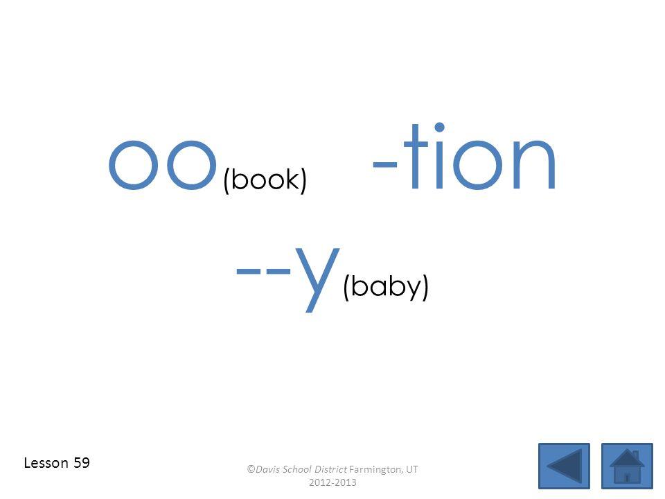oo (book) -tion --y (baby) ©Davis School District Farmington, UT 2012-2013 Lesson 59