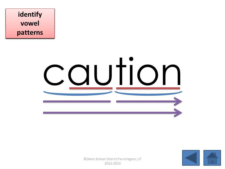 caution blend together identify vowel patterns blend individual syllables identify vowel patterns blend individual syllables identify vowel patterns ©Davis School District Farmington, UT 2012-2013