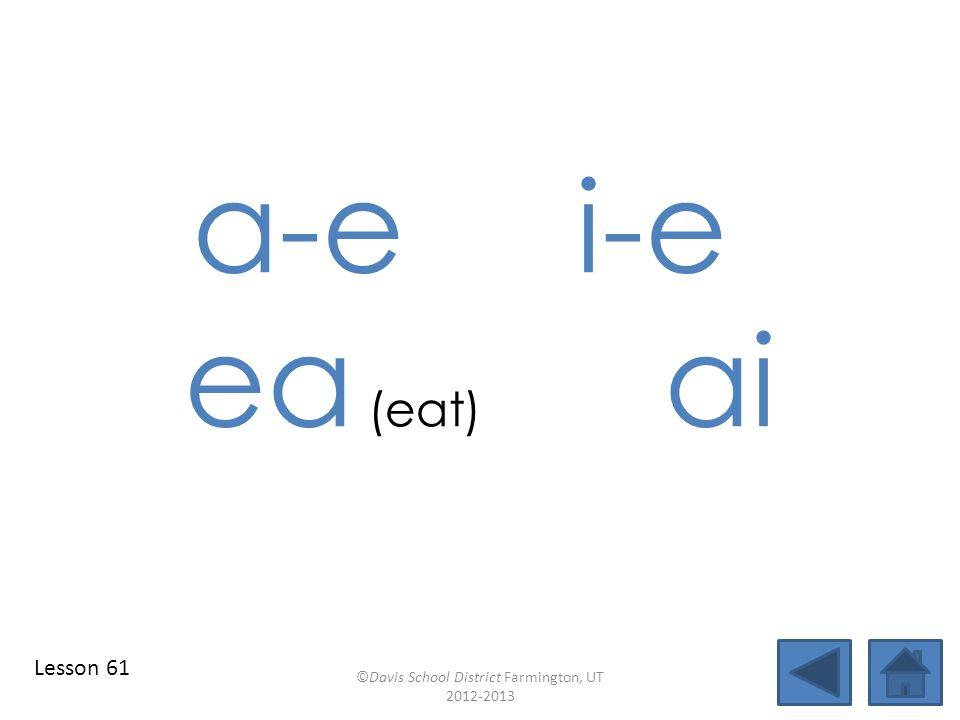 a-ei-e ea (eat) ai ©Davis School District Farmington, UT 2012-2013 Lesson 61