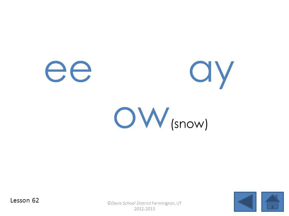 ee ay ow (snow) ©Davis School District Farmington, UT 2012-2013 Lesson 62