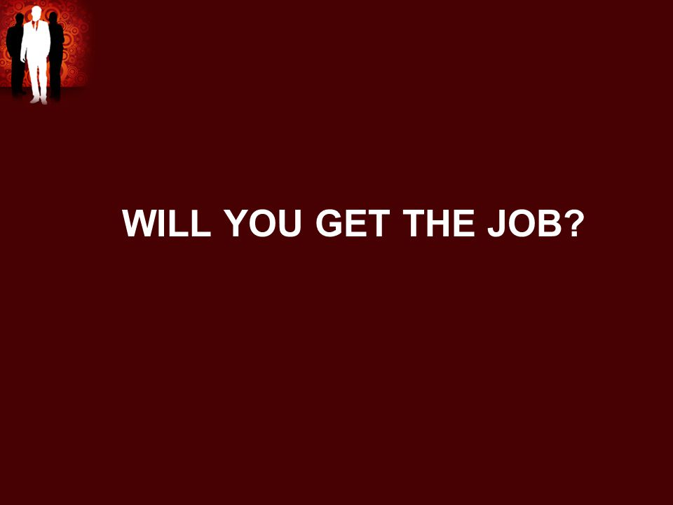 WILL YOU GET THE JOB?