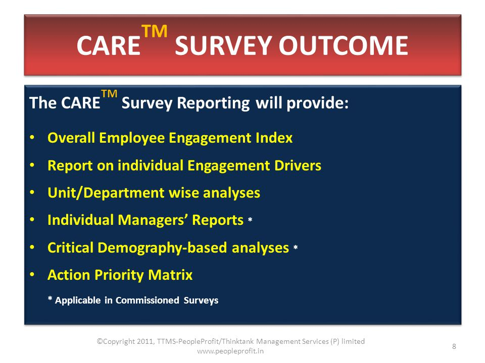 CARE TM SURVEY OUTCOME The CARE TM Survey Reporting will provide: Overall Employee Engagement Index Report on individual Engagement Drivers Unit/Department wise analyses Individual Managers' Reports * Critical Demography-based analyses * Action Priority Matrix * Applicable in Commissioned Surveys The CARE TM Survey Reporting will provide: Overall Employee Engagement Index Report on individual Engagement Drivers Unit/Department wise analyses Individual Managers' Reports * Critical Demography-based analyses * Action Priority Matrix * Applicable in Commissioned Surveys 8 ©Copyright 2011, TTMS-PeopleProfit/Thinktank Management Services (P) limited www.peopleprofit.in
