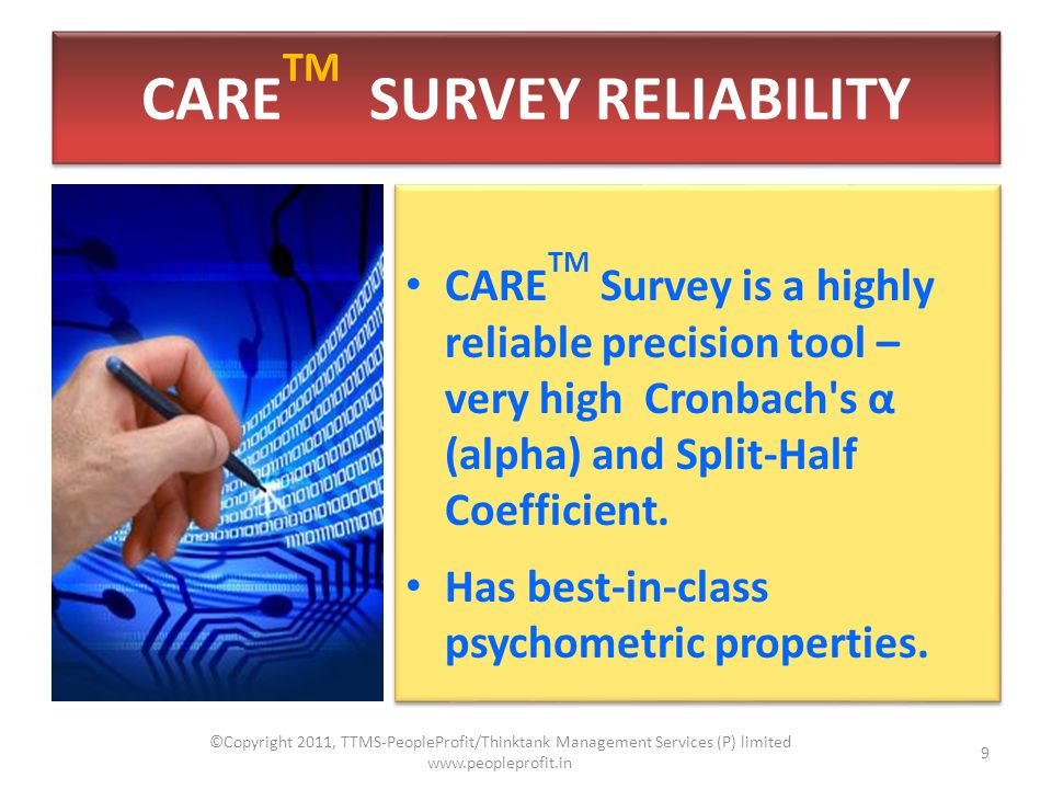 CARE TM SURVEY RELIABILITY CARE TM Survey is a highly reliable precision tool – very high Cronbach s α (alpha) and Split-Half Coefficient.