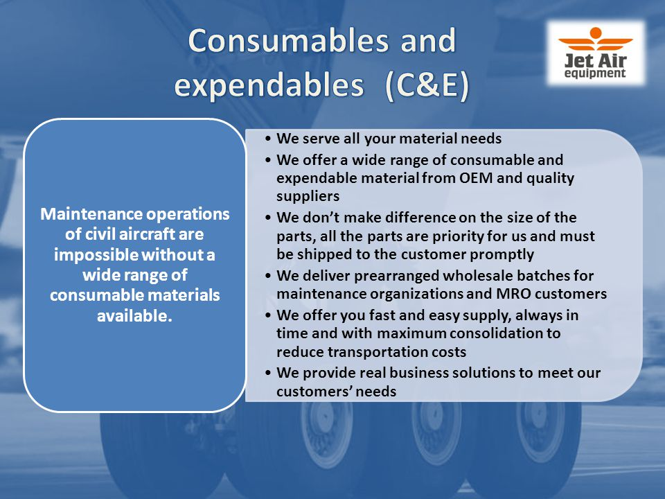 Consumables and expendables (C&E) We serve all your material needs We offer a wide range of consumable and expendable material from OEM and quality suppliers We don't make difference on the size of the parts, all the parts are priority for us and must be shipped to the customer promptly We deliver prearranged wholesale batches for maintenance organizations and MRO customers We offer you fast and easy supply, always in time and with maximum consolidation to reduce transportation costs We provide real business solutions to meet our customers' needs Maintenance operations of civil aircraft are impossible without a wide range of consumable materials available.