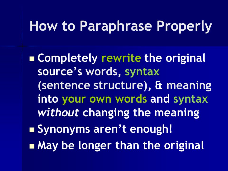 How to Paraphrase Properly Completely rewrite the original source's words, syntax (sentence structure), & meaning into your own words and syntax without changing the meaning Synonyms aren't enough.
