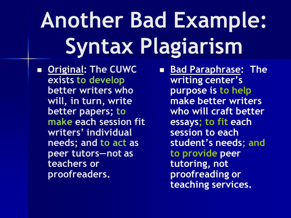 Another Bad Example: Syntax Plagiarism Original: The CUWC exists to develop better writers who will, in turn, write better papers; to make each session fit writers' individual needs; and to act as peer tutors—not as teachers or proofreaders.