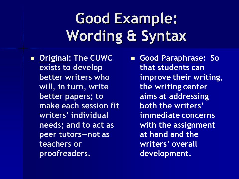 Good Example: Wording & Syntax Original: The CUWC exists to develop better writers who will, in turn, write better papers; to make each session fit writers' individual needs; and to act as peer tutors—not as teachers or proofreaders.